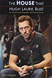 : The House That Hugh Laurie Built: An Unauthorized Biography and Episode Guide