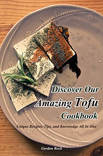 Discover Our Amazing Tofu Cookbook: Unique Recipes, Tips, and Knowledge All in One by Gordon Rock