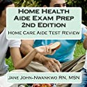 Home Health Aide Exam Prep: Home Care Aide Test Review Audiobook by Jane John-Nwankwo RN Narrated by L. David Harris