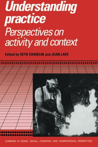 Understanding Practice: Perspectives on Activity and Context (Learning in Doing: Social, Cognitive and Computational Per