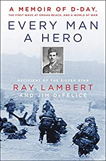 Book Cover: Every Man a Hero: A Memoir of D-Day, the First Wave at Omaha Beach, and a World at War
