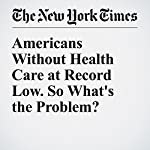 Americans Without Health Care at Record Low. So What's the Problem? | Reed Abelson,Margot Sanger Katz