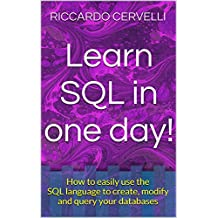 Learn SQL in one day!: How to easily use the SQL language to create, modify and query your databases (Computer Science and Programming Book 2)