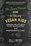 The Smart Parents Guide to Raising Vegan Kids: Lessons for Littles in Plant-Based Eating and Compassionate Living