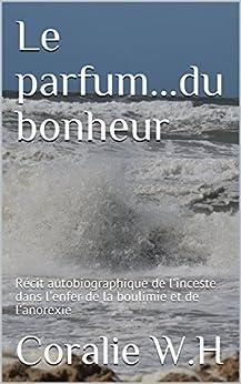 Le parfum...du bonheur: Récit autobiographique de l'inceste dans l'enfer de la boulimie et de l'anorexie (French Edition) by [W.H, Coralie]