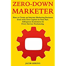 Zero-Down Marketer: How to Create an Internet Marketing Business Even with Zero Capital on Your Part. AliExpress Ecommerce & Fiverr Service Freelancing.
