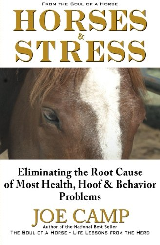 - Horses & Stress - Eliminating The Root Cause of Most Health, Hoof, and Behavior Problems: From The Soul of a Horse
