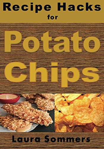 Recipe Hacks for Potato Chips (Cooking on a Budget) (Volume 8) by Laura Sommers