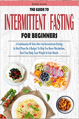 THE GUIDE TO INTERMITTENT FASTING FOR BEGINNERS: A Combination Of Keto Diet And Intermittent Fasting In Meal Plans On A Budget To Help You Boost Metabolism, Heal Your Body, Lose Weight & Gain Muscle (Weight Gain Meal Plan On A Budget)