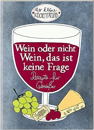 Wein oder nicht Wein, das ist keine Frage: Rezepte für Genießer Der ...