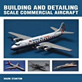 Building and Detailing Scale Commercial Aircraft, Mark Stanton, 1847974287