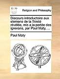 Discours Introductoire Aux Elemens de la Trinité Révélée, Mis a la Portée des Ignorans, Par Paul Maty, Paul Maty, 1140900455