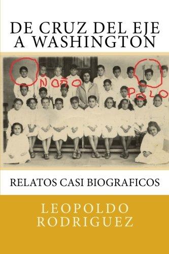 De Cruz del Eje a Washington: relatos casi biograficos: De Cruz del Eje a Washington: relatos casi biograficos (Relatos para ser contados) (Volume 1) [Rodriguez, Leopoldo] (Tapa Blanda)
