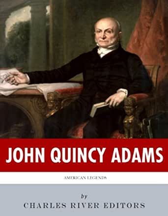 account of the life of john quincy adams John quincy adams, son of former president john adams, was an american  statesman who served as a diplomat, minister and ambassador to.