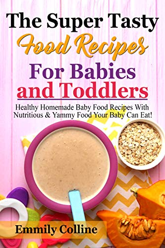 The Super Tasty Food  Recipes For Babies and Toddlers: Healthy Homemade Baby Food Recipes With Nutritious & Yammy Food  Your Baby Can Eat! by EMMILY  COLLINE