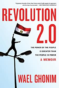 Revolution 2.0: The Power of the People Is Greater Than the People in Power: A Memoir by [Ghonim, Wael]
