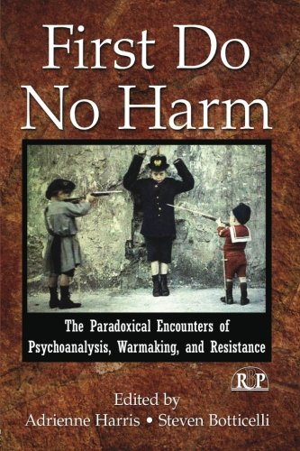 First Do No Harm: The Paradoxical Encounters of Psychoanalysis, Warmaking, and Resistance (Relational Perspectives Book Series)
