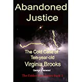 Abandoned Justice: The Cold Case of Ten-year-old Virginia Brooks (The Colder Case Series Book 3)