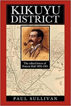 Book Kikuyu District: The Edited Letters of Francis Hall 1892-1901: Francis Hall's Letters from East Africa to His Father, Lt. Colonel Edward Hall, 1892-1901
