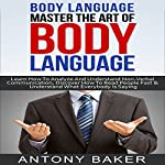 Body Language: Master the Art of Body Language: Learn How to Analyze and Understand Non-Verbal Communication, Discover How to Read People Fast and Understand What Everybody Is Saying | Antony Baker