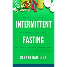 Intermittent Fasting: Burn Fat, Lose Weight And Build Muscle With Ease While Still Eating Your Favorite Foods!