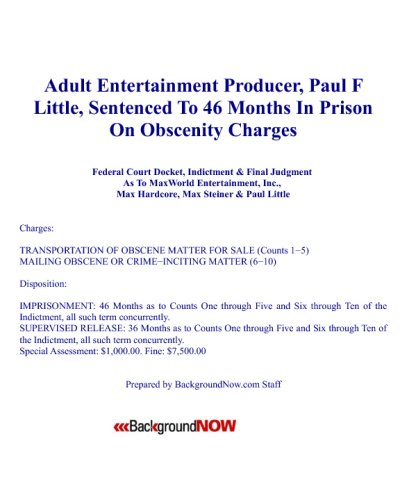 Adult Entertainment Producer, Paul F Little, Sentenced To 46 Months In Prison On Obscenity Charges: Docket, Indictment & Final Judgment As To Maxworld, Max Hardcore, Max Steiner & Paul Little