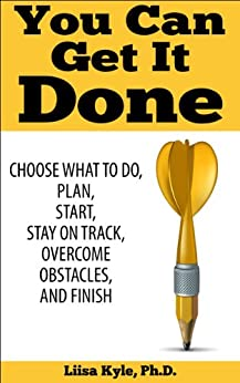 You Can Get It Done: Choose What to Do, Plan, Start, Stay on Track, Overcome Obstacles, and Finish by [Kyle, Liisa]
