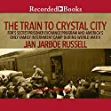 The Train to Crystal City: FDR's Secret Prisoner Exchange Program and America's Only Family Internment Camp During World War II Audiobook by Jan Jarboe Russell Narrated by Andrea Gallo