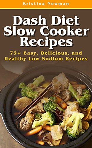 Dash Diet Slow Cooker Recipes: Top 75 Easy, Delicious, and Healthy Low-Sodium Recipes (Dash Diet, Dash Diet Slow Cooker, Dash Diet Crock Pot Recipes, Dash Diet Cookbook) by Kristina Newman
