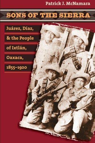 Sons of the Sierra: Juárez, Díaz, and the People of Ixtlán, Oaxaca, 1855-1920