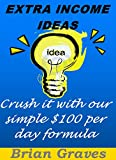 Extra Income Ideas: How To Crush It With My Simple $100 Per Day Formula: (side hustle ideas, extra income ideas from home, earning extra income ideas, side hustle)