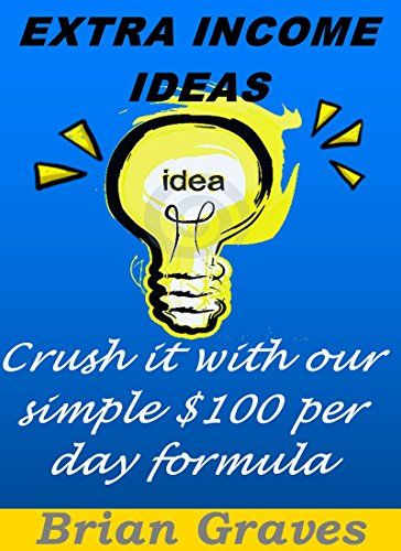 Download for free Extra Income Ideas: How To Crush It With My Simple $100 Per Day Formula: