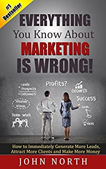 Everything You Know About Marketing Is Wrong!: How to Immediately Generate More Leads, Attract More Clients and Make More Money (Marketing Strategy - How ... and Other Social Media Marketing 1) by [North, John]