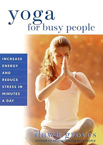 Yoga for Busy People: Increase Energy and Reduce Stress in Minutes a Day