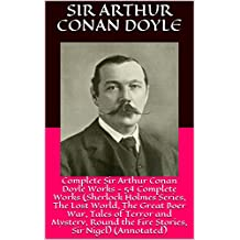 Complete Sir Arthur Conan Doyle Works - 54 Complete Works (Sherlock Holmes Series, The Lost World, The Great Boer War, Tales of Terror and Mystery, Round the Fire Stories, Sir Nigel) (Annotated)