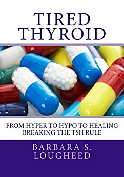 Tired Thyroid: From Hyper to Hypo to Healing—Breaking the TSH Rule by [Lougheed, Barbara S.]