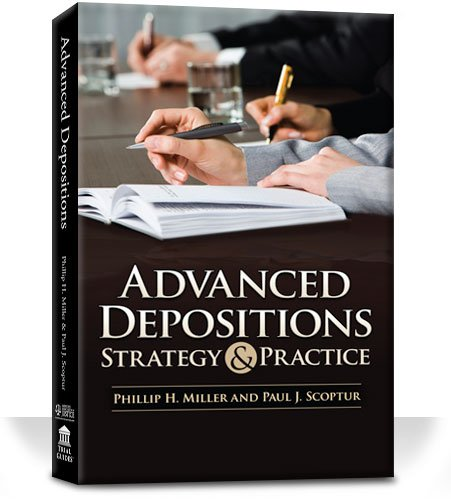 Advanced Depositions Strategy and Practice PHILLIP H. MILLER & PAUL J. SCOPTUR