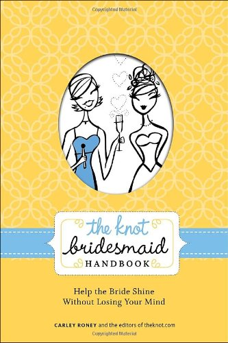 The Knot Bridesmaid Handbook: Help the Bride Shine Without Losing Your Mind