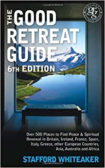 The Good Retreat Guide - 6th Edition: Over 500 places to find peace and spiritual renewal in Britain, Ireland, France, Spain, Italy, Greece, other European Countries, Asia and Africa by Whiteaker, Stafford Published by Hay House UK (2010)