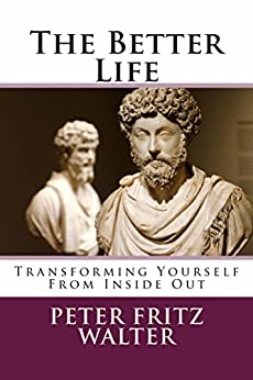 The Better Life: Transforming Yourself From Inside Out by [Walter, Peter Fritz]