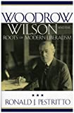 Woodrow Wilson and the Roots of Modern Liberalism, Ronald J. Pestritto, 0742515168