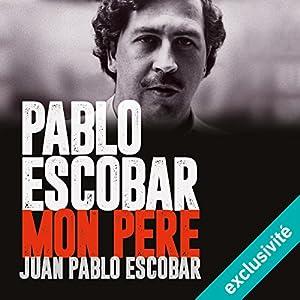 Pablo Escobar, mon père | Livre audio Auteur(s) : Juan Pablo Escobar Narrateur(s) : François Delaive