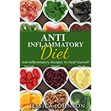 ANTI INFLAMMATORY DIET: Anti-Inflammatory Recipes To Heal Yourself (Anti Inflammatory Diet, Anti Inflammatory, Anti Inflammatory Diet Cookbook, Anti Inflammatory ... Fast, Pain Free, Heal Yourself Book 1)