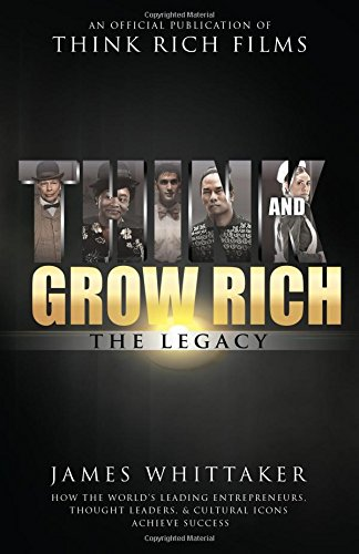 Think and Grow Rich The Legacy: How the World's Leading Entrepreneurs, Thought Leaders, & Cultural Icons Achieve Success