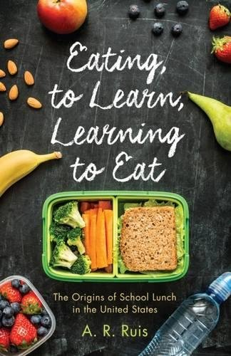 Eating to Learn, Learning to Eat: The Origins of School Lunch in the United States (Critical Issues in Health and Medicine) by Andrew R. Ruis
