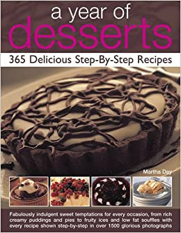 A Year Of Desserts 365 Delicious Step By Recipes Martha Day 9781844769025 Amazon Books
