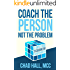 Coach the Person Not the Problem: A Simple Guide to Coaching for Transformation (English Edition)