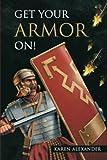 Get Your Armor On!, Karen Alexander, 1483401642