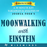 Moonwalking with Einstein by Joshua Foer | The Art and Science of Remembering Everything: Summary, Key Ideas and Analysis of
