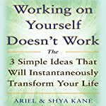 Working on Yourself Doesn't Work: The 3 Simple Ideas That Will Instantaneously Transform Your Life |  Ariel and Shya Kane
